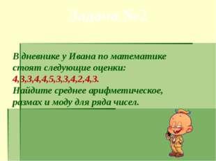 Задача №2 В дневнике у Ивана по математике стоят следующие оценки: 4,3,3,4,4,