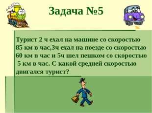 Задача №5 Турист 2 ч ехал на машине со скоростью 85 км в час,3ч ехал на поезд