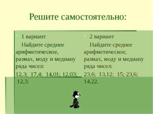 Решите самостоятельно: 1 вариант Найдите среднее арифметическое, размах, моду