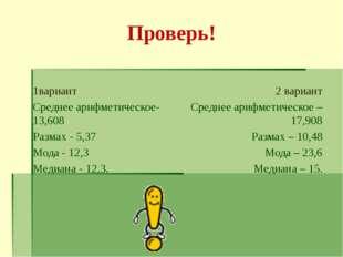 Проверь! 1вариант Среднее арифметическое-13,608 Размах - 5,37 Мода - 12,3 Мед