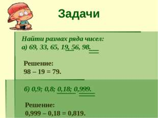 Задачи Найти размах ряда чисел: а) 69, 33, 65, 19, 56, 98. Решение: 98 – 19 =