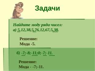 Задачи Найдите моду ряда чисел: а) 5,12,38,5,76,12,67,5,38. Решение: Мода -5.