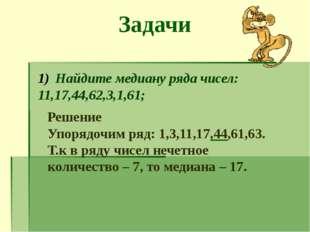 Задачи Найдите медиану ряда чисел: 11,17,44,62,3,1,61; Решение Упорядочим ряд
