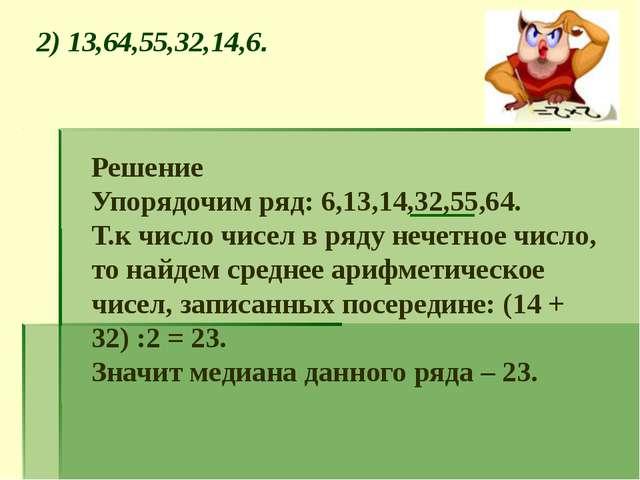 2) 13,64,55,32,14,6. Решение Упорядочим ряд: 6,13,14,32,55,64. Т.к число чисе...