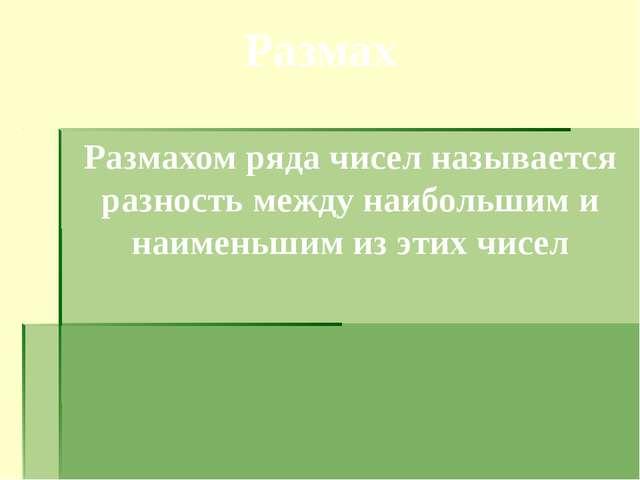 Размах Размахом ряда чисел называется разность между наибольшим и наименьшим...