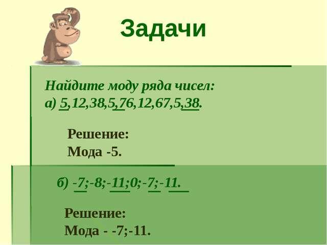 Задачи Найдите моду ряда чисел: а) 5,12,38,5,76,12,67,5,38. Решение: Мода -5....