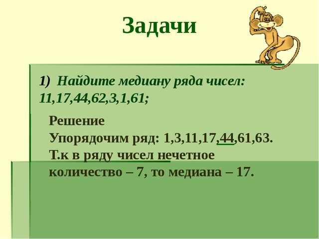 Задачи Найдите медиану ряда чисел: 11,17,44,62,3,1,61; Решение Упорядочим ряд...