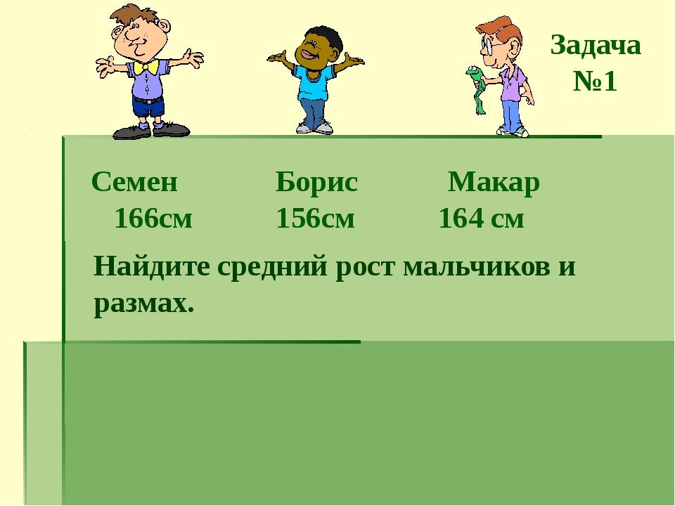 Семен Борис Макар 166см 156см 164 см Найдите средний рост мальчиков и размах....