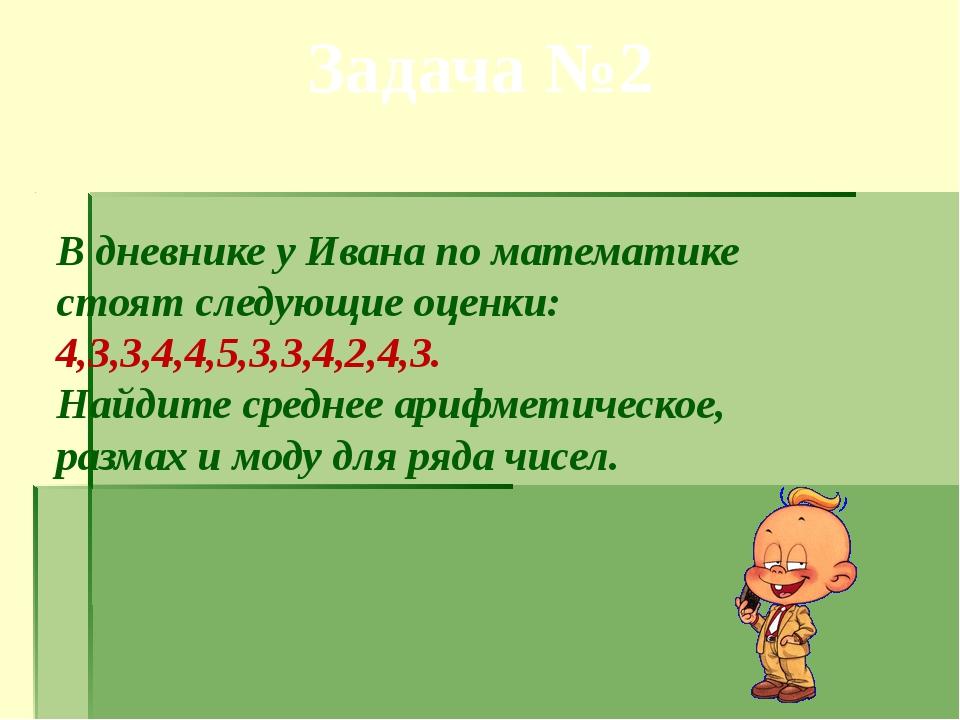 Задача №2 В дневнике у Ивана по математике стоят следующие оценки: 4,3,3,4,4,...