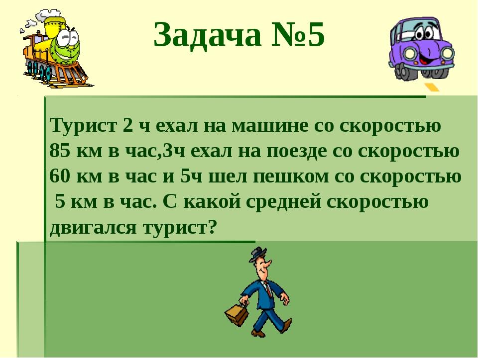 Задача №5 Турист 2 ч ехал на машине со скоростью 85 км в час,3ч ехал на поезд...