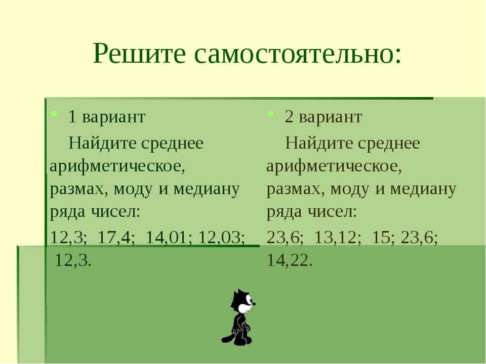 Решите самостоятельно: 1 вариант Найдите среднее арифметическое, размах, моду...