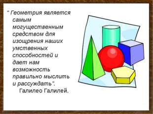 """"""" Геометрия является самым могущественным средством для изощрения наших умств"""