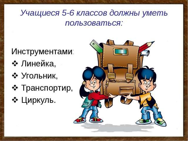 Учащиеся 5-6 классов должны уметь пользоваться: Инструментами:  Линейка,  У...