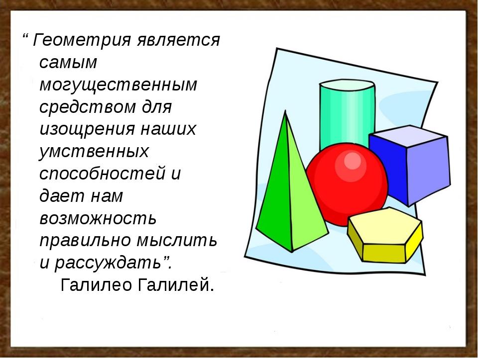 """"""" Геометрия является самым могущественным средством для изощрения наших умств..."""