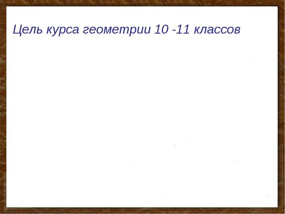 Цель курса геометрии 10 -11 классов Цель курса геометрии 10 -11 классов Сист...