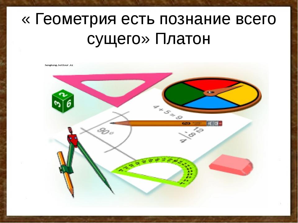 « Геометрия есть познание всего сущего» Платон