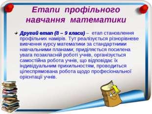Етапи профільного навчання математики Другий етап (8 – 9 класи) – етап станов
