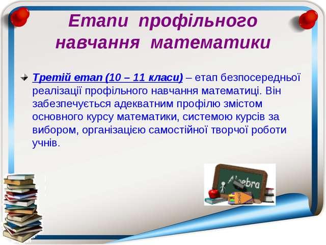 Етапи профільного навчання математики Третій етап (10 – 11 класи) – етап безп...