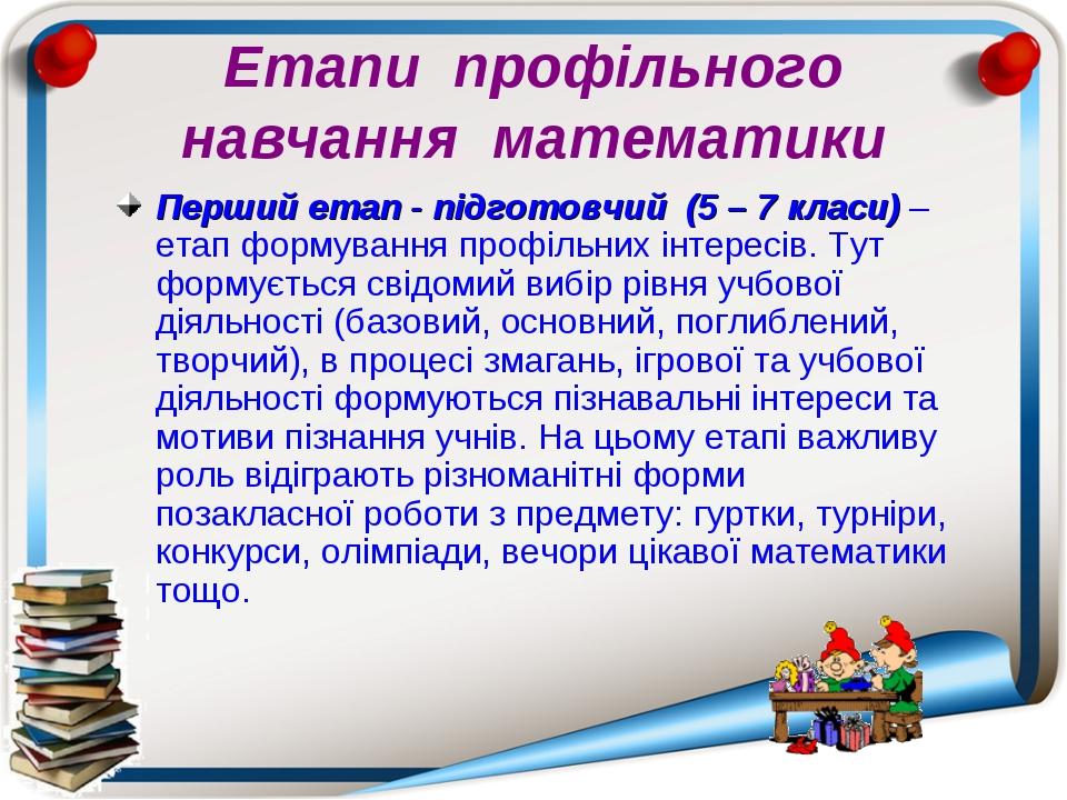 Етапи профільного навчання математики Перший етап - підготовчий (5 – 7 класи...