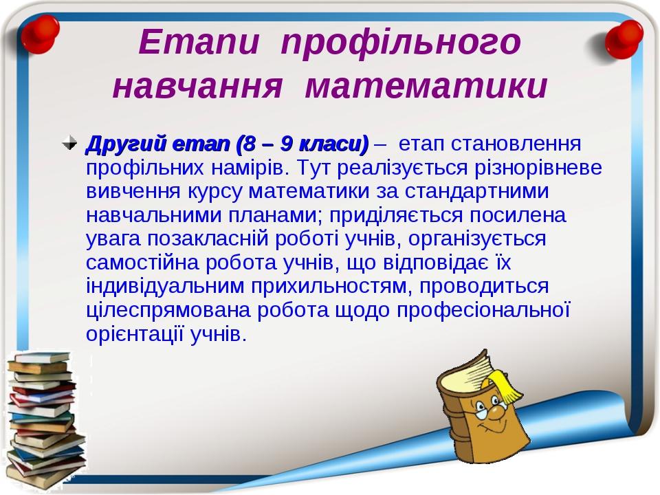 Етапи профільного навчання математики Другий етап (8 – 9 класи) – етап станов...