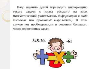Надо научить детей переводить информацию текста задачи с языка русского на яз