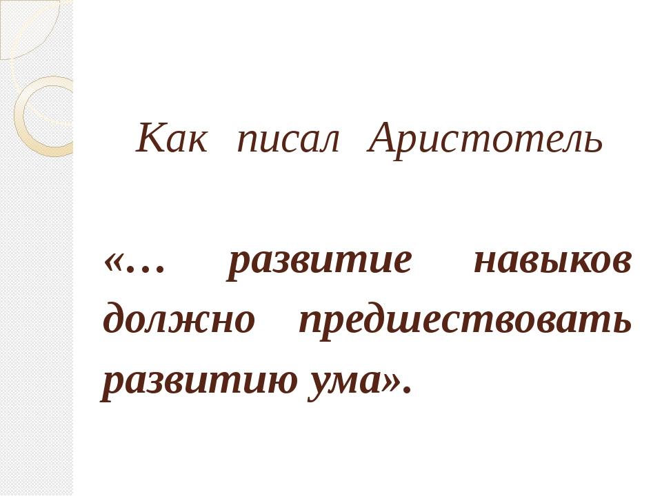Как писал Аристотель «… развитие навыков должно предшествовать развитию ума».