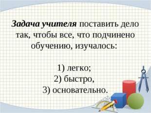 Задача учителя поставить дело так, чтобы все, что подчинено обучению, изучало