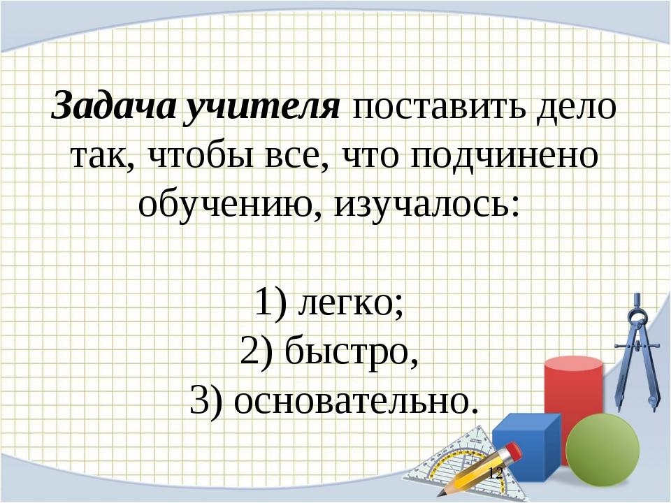 Задача учителя поставить дело так, чтобы все, что подчинено обучению, изучало...