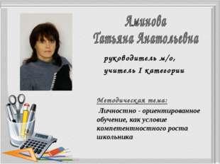 руководитель м/о, учитель І категории Методическая тема: Личностно - ориентир