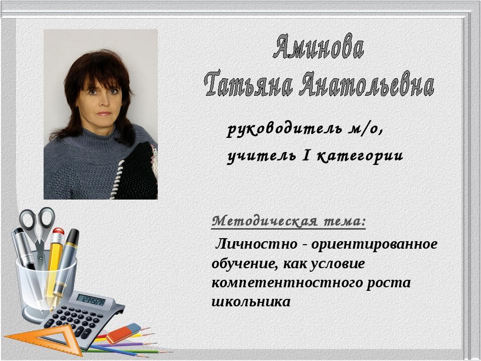 руководитель м/о, учитель І категории Методическая тема: Личностно - ориентир...