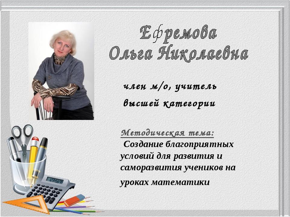 член м/о, учитель высшей категории Методическая тема: Создание благоприятных...