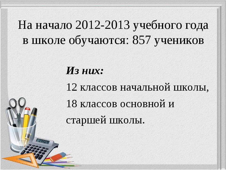 На начало 2012-2013 учебного года в школе обучаются: 857 учеников Из них: 12...