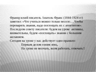Французский писатель Анатоль Франс (1844-1924 гг) заметил: «Что учиться можно