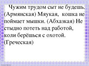 Чужим трудом сыт не будешь. (Армянская) Мяукая, кошка не поймает мышки. (Абх