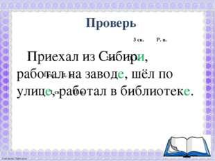 Проверь Приехал из Сибири, работал на заводе, шёл по улице, работал в библи