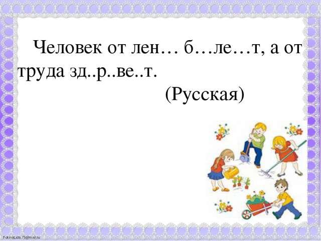 Человек от лен… б…ле…т, а от труда зд..р..ве..т. (Русская) FokinaLida.75@mai...