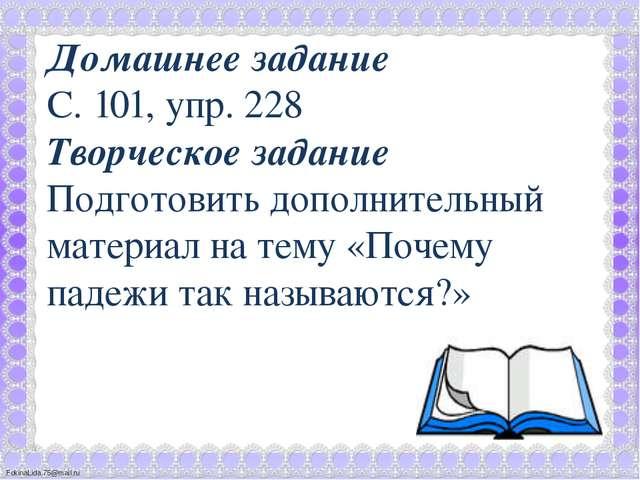 Домашнее задание С. 101, упр. 228 Творческое задание Подготовить дополнитель...