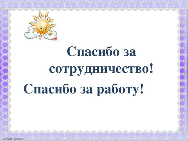 Спасибо за сотрудничество! Спасибо за работу! FokinaLida.75@mail.ru