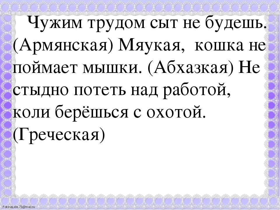 Чужим трудом сыт не будешь. (Армянская) Мяукая, кошка не поймает мышки. (Абх...