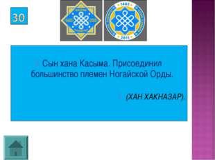 Сын хана Касыма. Присоединил большинство племен Ногайской Орды. (ХАН ХАКНАЗА