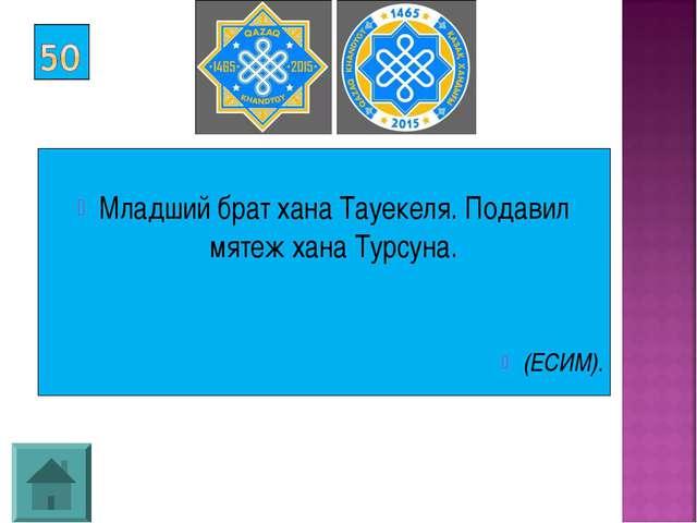 Младший брат хана Тауекеля. Подавил мятеж хана Турсуна. (ЕСИМ).