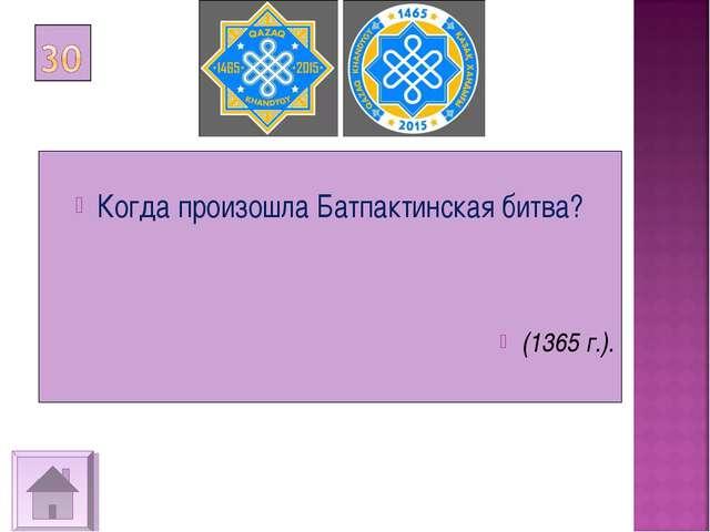 Когда произошла Батпактинская битва? (1365 г.).