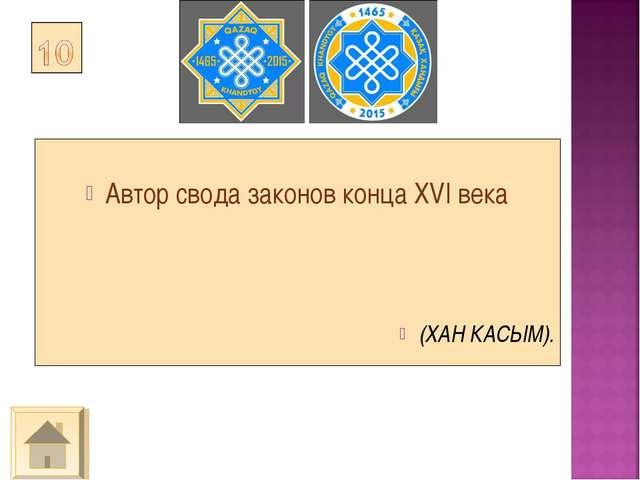 Автор свода законов конца XVI века (ХАН КАСЫМ).