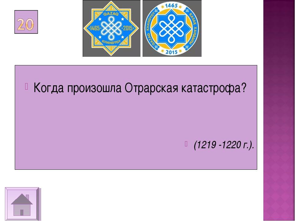 Когда произошла Отрарская катастрофа? (1219 -1220 г.).