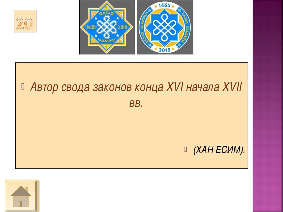 Автор свода законов конца XVI начала XVII вв. (ХАН ЕСИМ).