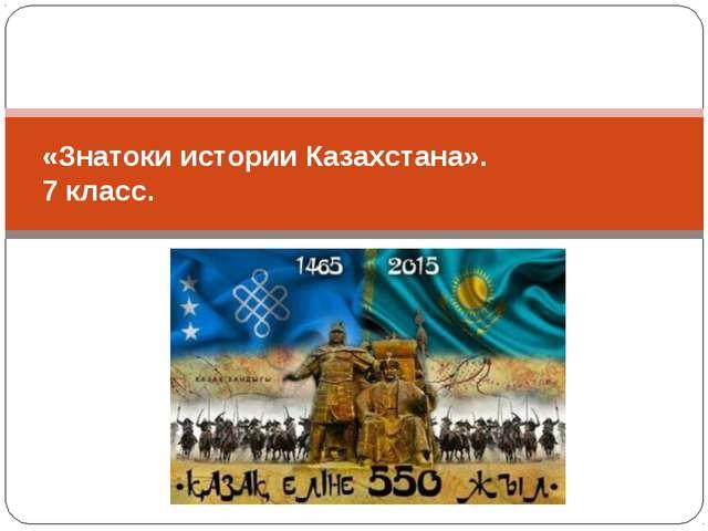 «Знатоки истории Казахстана». 7 класс.
