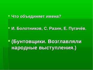 Что объединяет имена? И. Болотников, С. Разин, Е. Пугачёв. (Бунтовщики. Возгл
