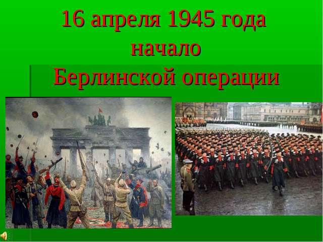 16 апреля 1945 года начало Берлинской операции