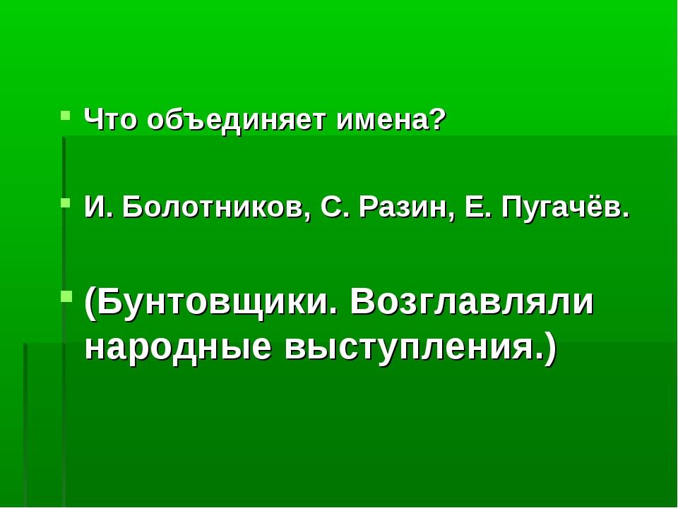 Что объединяет имена? И. Болотников, С. Разин, Е. Пугачёв. (Бунтовщики. Возгл...