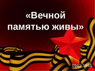 «Вечной памятью живы» 1941-1945